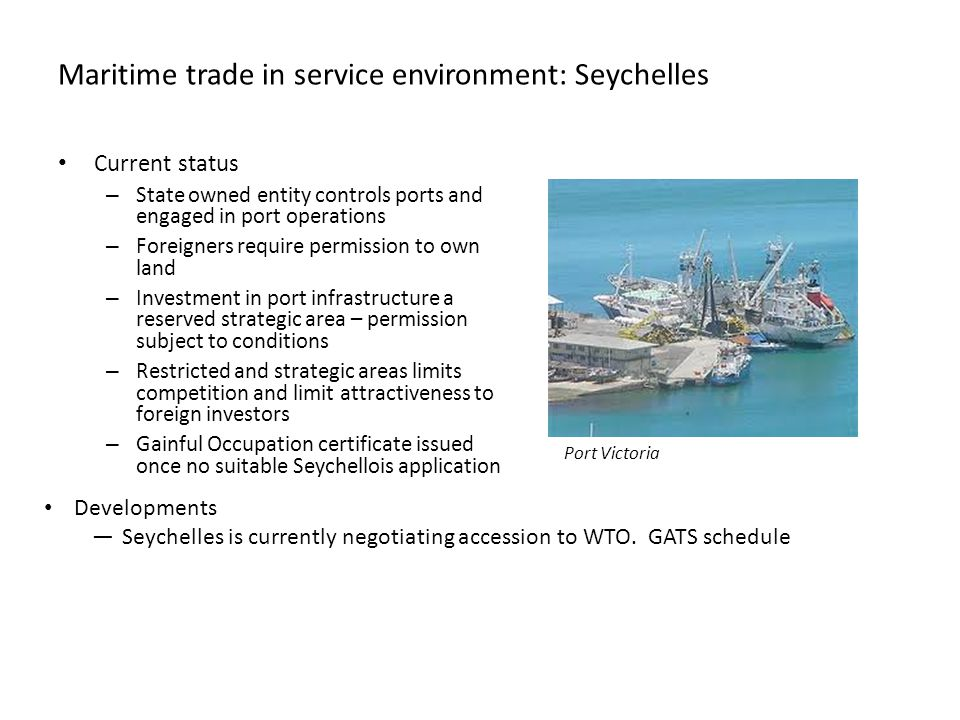 Maritime trade in service environment: Seychelles Current status – State owned entity controls ports and engaged in port operations – Foreigners require permission to own land – Investment in port infrastructure a reserved strategic area – permission subject to conditions – Restricted and strategic areas limits competition and limit attractiveness to foreign investors – Gainful Occupation certificate issued once no suitable Seychellois application Developments —Seychelles is currently negotiating accession to WTO.