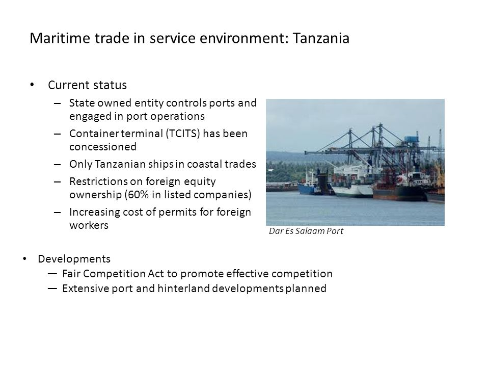Maritime trade in service environment: Tanzania Current status – State owned entity controls ports and engaged in port operations – Container terminal (TCITS) has been concessioned – Only Tanzanian ships in coastal trades – Restrictions on foreign equity ownership (60% in listed companies) – Increasing cost of permits for foreign workers Developments —Fair Competition Act to promote effective competition —Extensive port and hinterland developments planned Dar Es Salaam Port