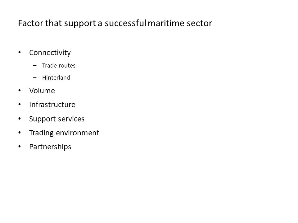 Factor that support a successful maritime sector Connectivity – Trade routes – Hinterland Volume Infrastructure Support services Trading environment Partnerships