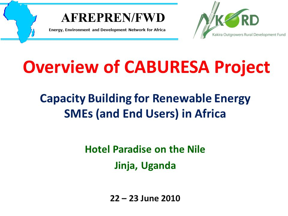 Overview of CABURESA Project Capacity Building for Renewable Energy SMEs (and End Users) in Africa Hotel Paradise on the Nile Jinja, Uganda 22 – 23 June 2010 AFREPREN/FWD Energy, Environment and Development Network for Africa