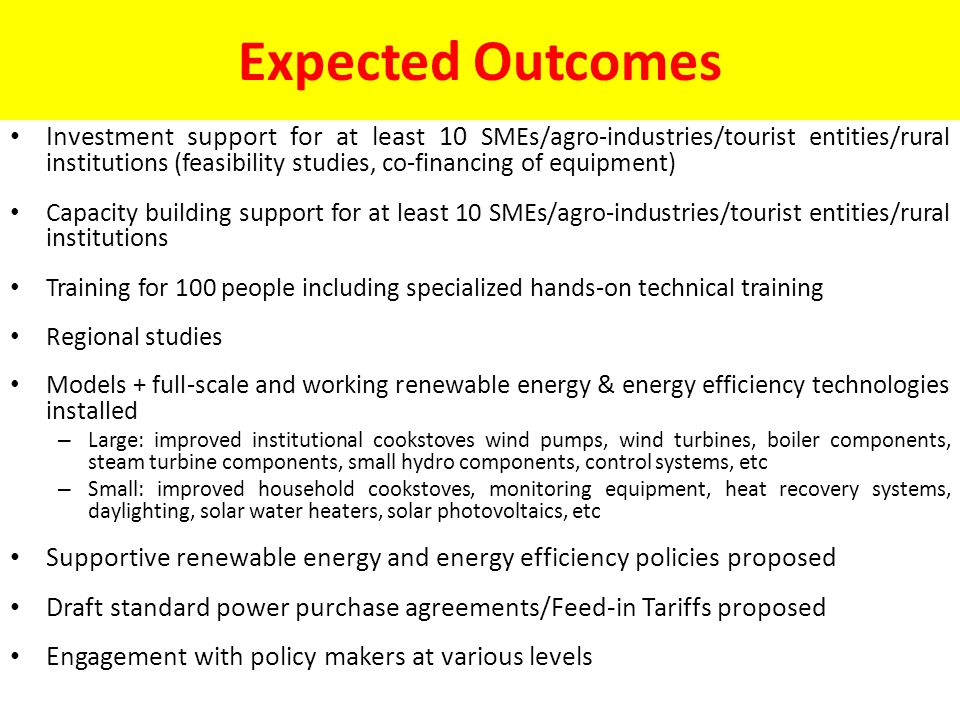 Expected Outcomes Investment support for at least 10 SMEs/agro-industries/tourist entities/rural institutions (feasibility studies, co-financing of equipment) Capacity building support for at least 10 SMEs/agro-industries/tourist entities/rural institutions Training for 100 people including specialized hands-on technical training Regional studies Models + full-scale and working renewable energy & energy efficiency technologies installed – Large: improved institutional cookstoves wind pumps, wind turbines, boiler components, steam turbine components, small hydro components, control systems, etc – Small: improved household cookstoves, monitoring equipment, heat recovery systems, daylighting, solar water heaters, solar photovoltaics, etc Supportive renewable energy and energy efficiency policies proposed Draft standard power purchase agreements/Feed-in Tariffs proposed Engagement with policy makers at various levels