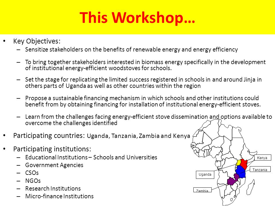 This Workshop… Key Objectives: – Sensitize stakeholders on the benefits of renewable energy and energy efficiency – To bring together stakeholders interested in biomass energy specifically in the development of institutional energy-efficient woodstoves for schools.