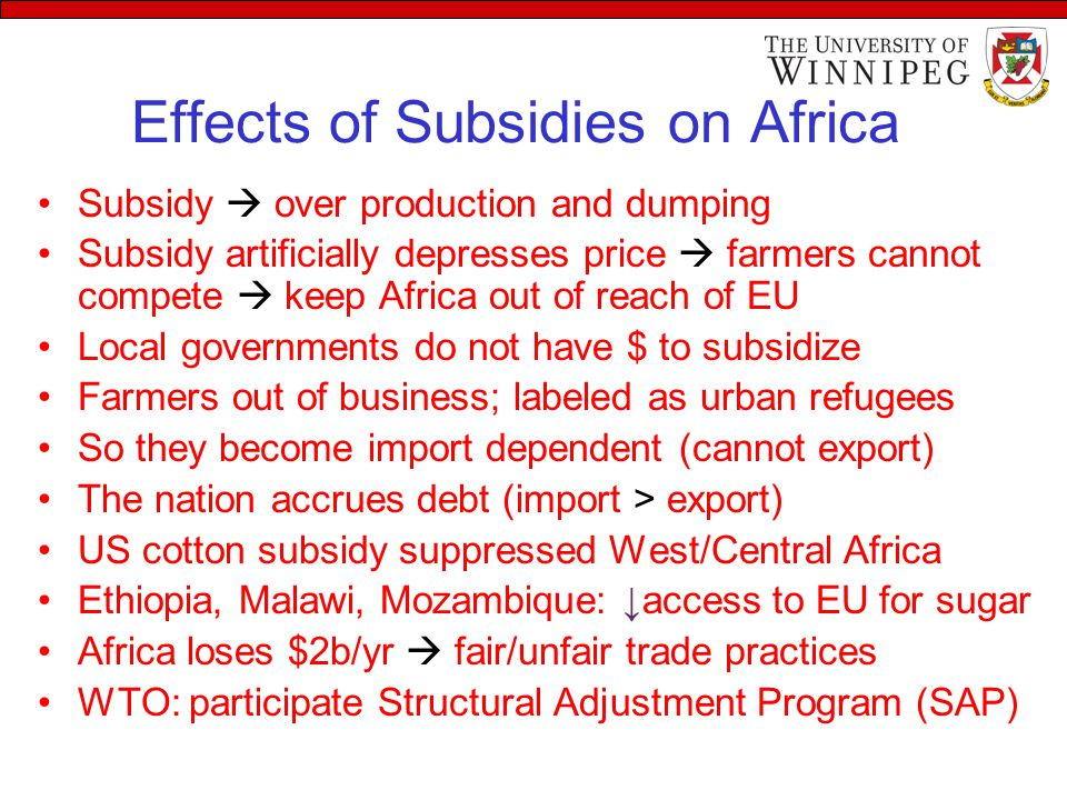 Effects of Subsidies on Africa Subsidy  over production and dumping Subsidy artificially depresses price  farmers cannot compete  keep Africa out of reach of EU Local governments do not have $ to subsidize Farmers out of business; labeled as urban refugees So they become import dependent (cannot export) The nation accrues debt (import > export) US cotton subsidy suppressed West/Central Africa Ethiopia, Malawi, Mozambique: ↓access to EU for sugar Africa loses $2b/yr  fair/unfair trade practices WTO: participate Structural Adjustment Program (SAP)