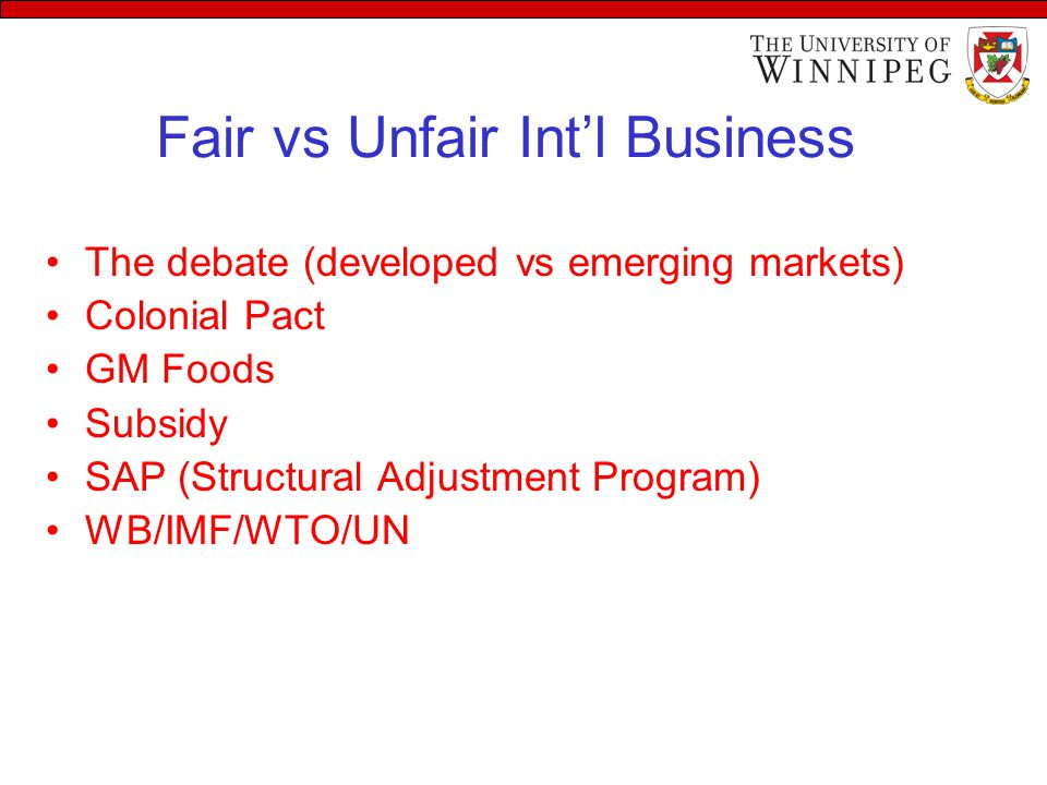 The debate (developed vs emerging markets) Colonial Pact GM Foods Subsidy SAP (Structural Adjustment Program) WB/IMF/WTO/UN Fair vs Unfair Int'l Business