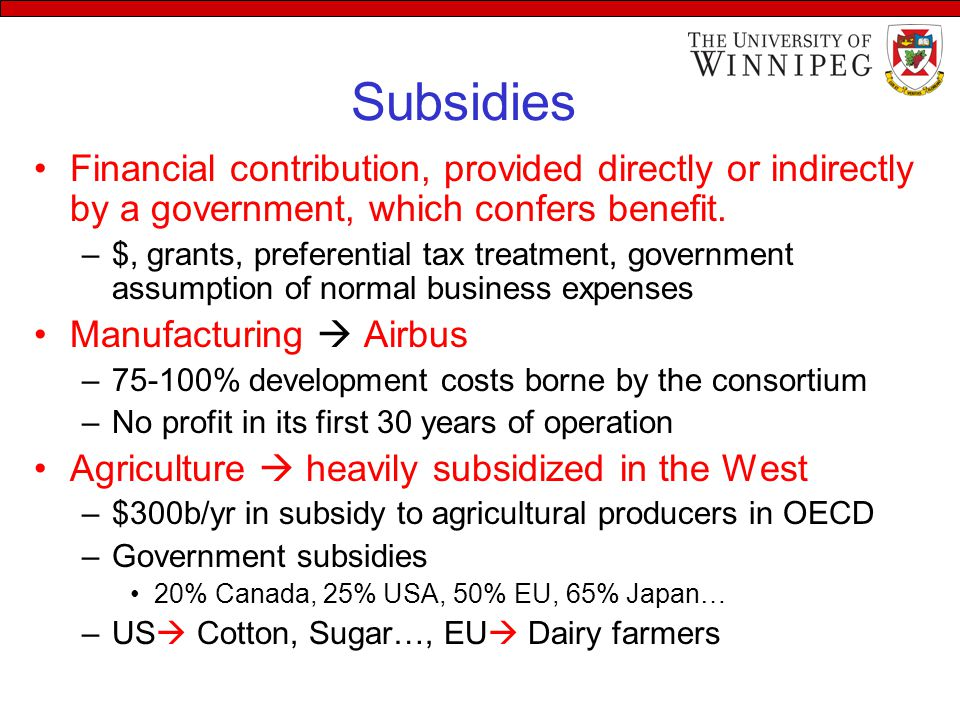 Subsidies Financial contribution, provided directly or indirectly by a government, which confers benefit.