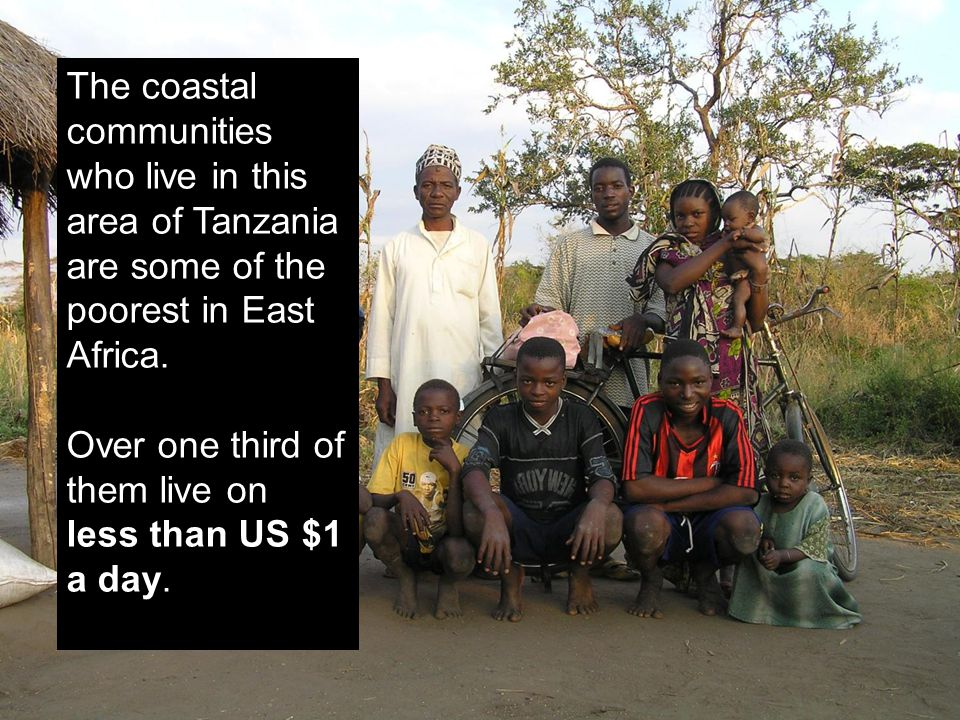 The coastal communities who live in this area of Tanzania are some of the poorest in East Africa. Over one third of them live on less than US $1 a day