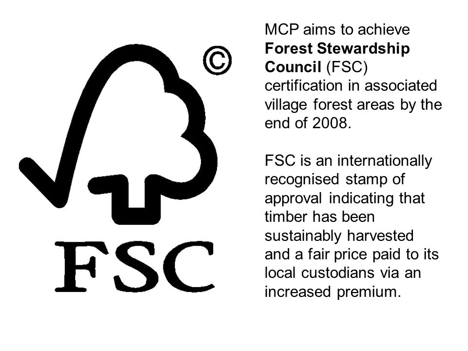 MCP aims to achieve Forest Stewardship Council (FSC) certification in associated village forest areas by the end of 2008. FSC is an internationally re