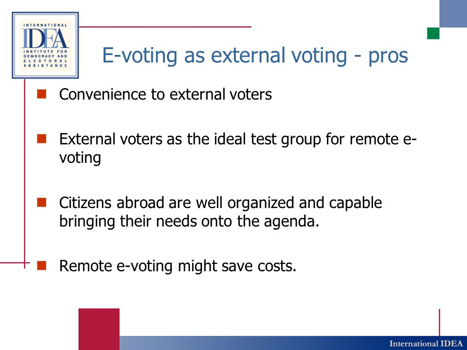 E-voting as external voting - pros Convenience to external voters External voters as the ideal test group for remote e- voting Citizens abroad are well organized and capable bringing their needs onto the agenda.