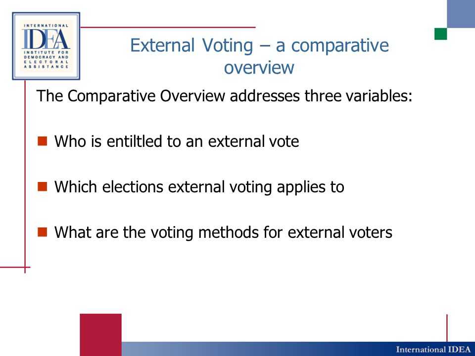 External Voting – a comparative overview The Comparative Overview addresses three variables: Who is entiltled to an external vote Which elections exte