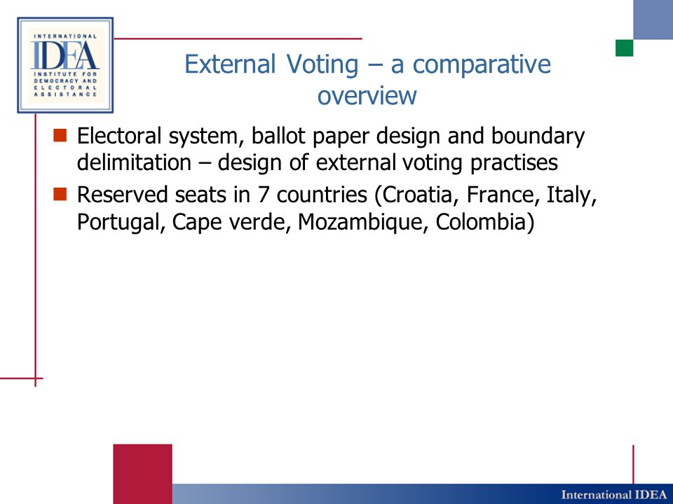 External Voting – a comparative overview Electoral system, ballot paper design and boundary delimitation – design of external voting practises Reserved seats in 7 countries (Croatia, France, Italy, Portugal, Cape verde, Mozambique, Colombia)