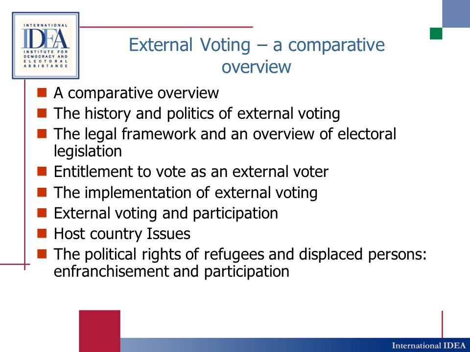 External Voting – a comparative overview A comparative overview The history and politics of external voting The legal framework and an overview of electoral legislation Entitlement to vote as an external voter The implementation of external voting External voting and participation Host country Issues The political rights of refugees and displaced persons: enfranchisement and participation