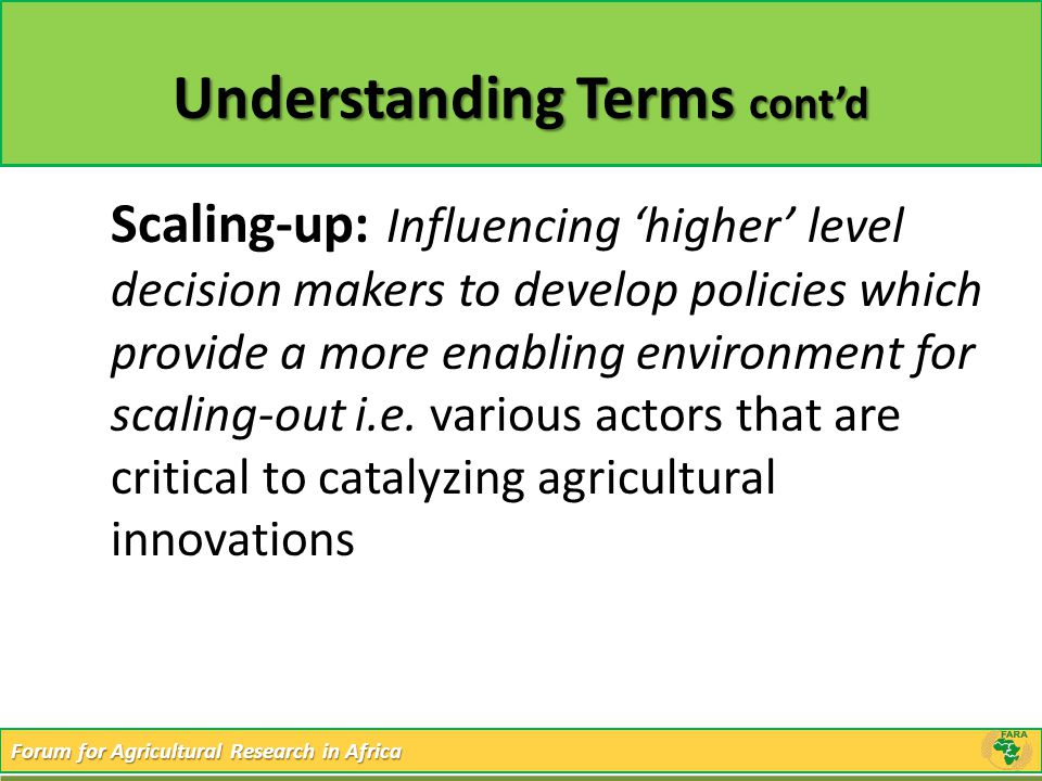 Forum for Agricultural Research in Africa Understanding Terms cont'd Scaling-up: Influencing 'higher' level decision makers to develop policies which
