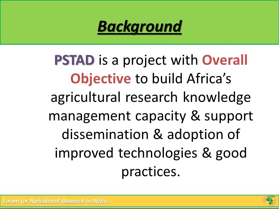 Forum for Agricultural Research in Africa Background PSTAD PSTAD is a project with Overall Objective to build Africa's agricultural research knowledge