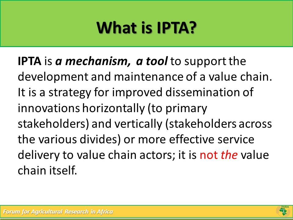 Forum for Agricultural Research in Africa What is IPTA? IPTA is a mechanism, a tool to support the development and maintenance of a value chain. It is