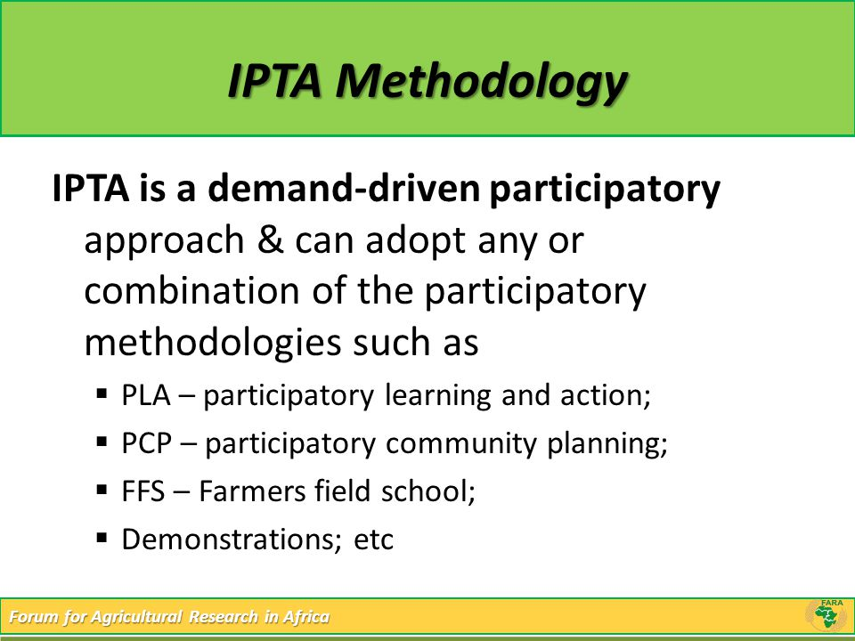 Forum for Agricultural Research in Africa IPTA Methodology IPTA is a demand-driven participatory approach & can adopt any or combination of the partic