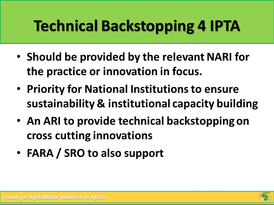 Forum for Agricultural Research in Africa Technical Backstopping 4 IPTA Should be provided by the relevant NARI for the practice or innovation in focu