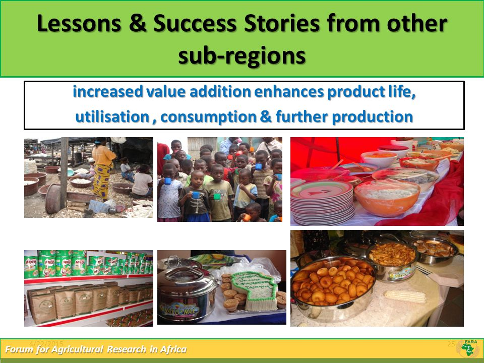 4/22/201525 Forum for Agricultural Research in Africa Lessons & Success Stories from other sub-regions increased value addition enhances product life,