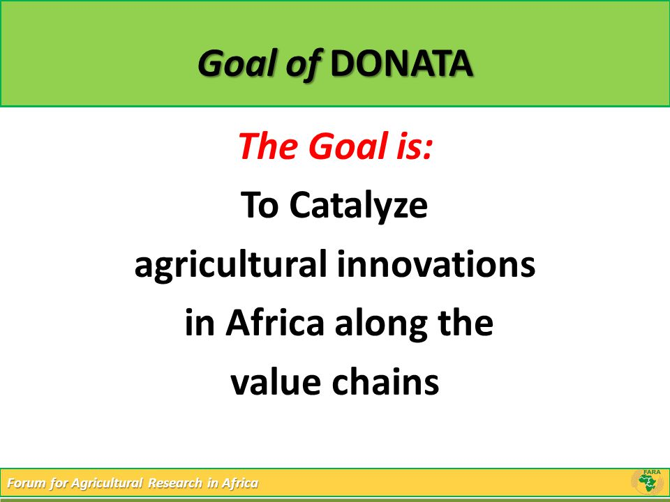 Forum for Agricultural Research in Africa Goal of DONATA The Goal is: To Catalyze agricultural innovations in Africa along the value chains