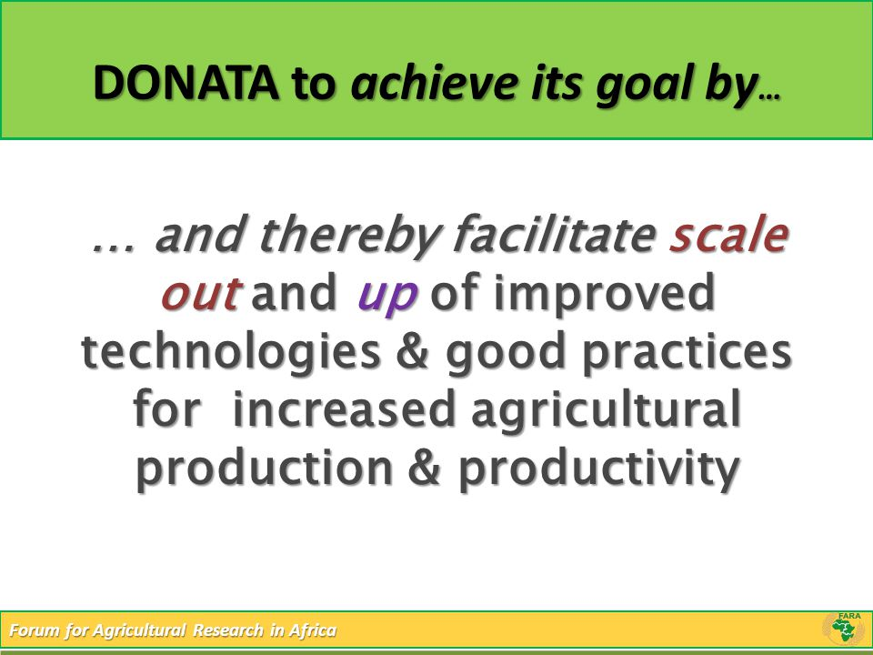 Forum for Agricultural Research in Africa DONATA to achieve its goal by … … and thereby facilitate scale out and up of improved technologies & good pr