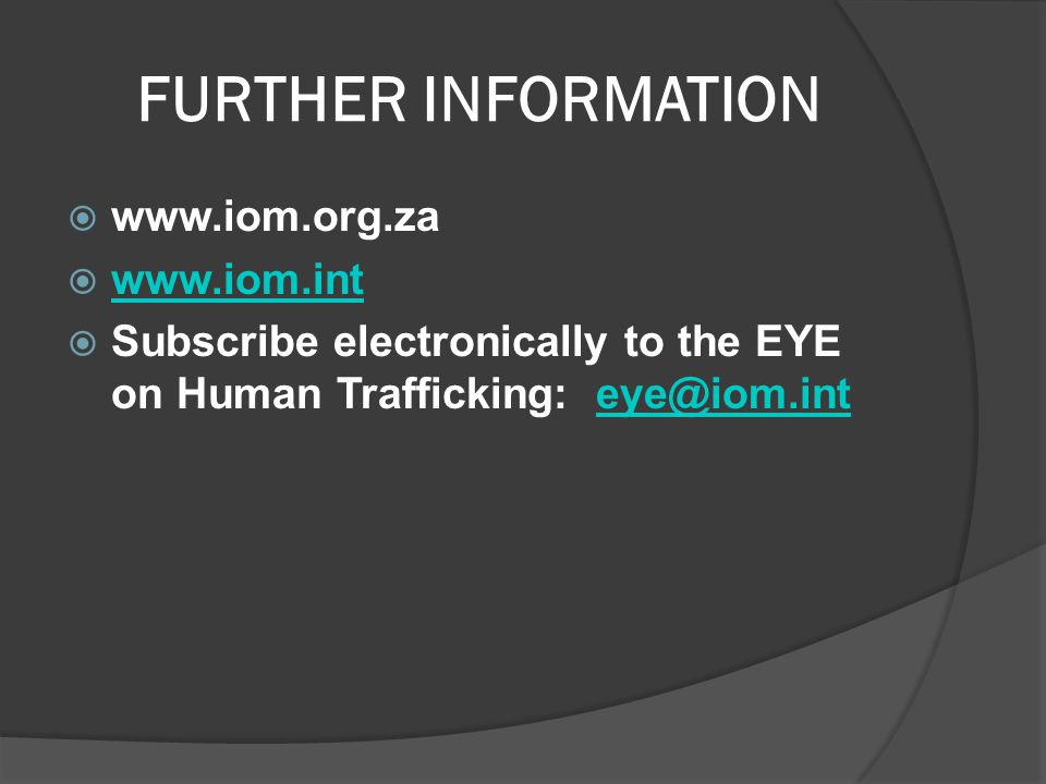 FURTHER INFORMATION  www.iom.org.za  www.iom.int www.iom.int  Subscribe electronically to the EYE on Human Trafficking: eye@iom.inteye@iom.int