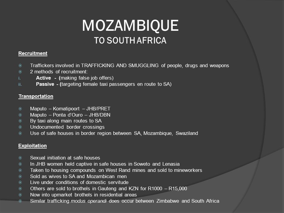 MOZAMBIQUE TO SOUTH AFRICA Recruitment  Traffickers involved in TRAFFICKING AND SMUGGLING of people, drugs and weapons  2 methods of recruitment: i.