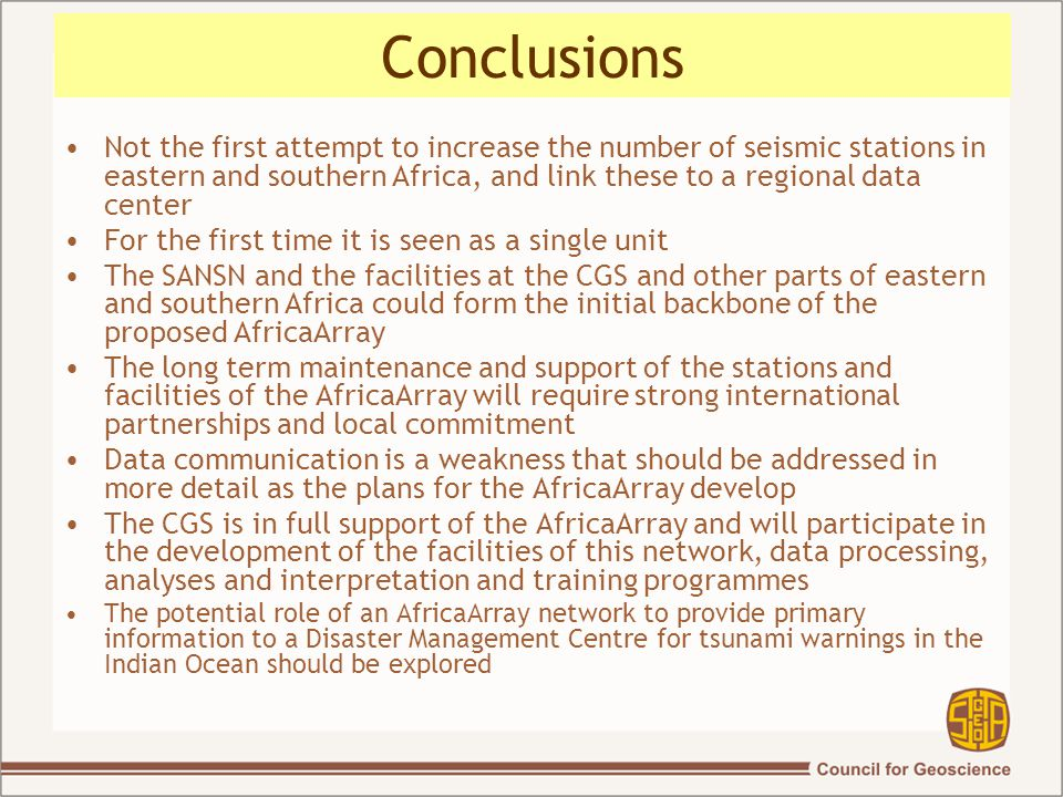 Conclusions Not the first attempt to increase the number of seismic stations in eastern and southern Africa, and link these to a regional data center For the first time it is seen as a single unit The SANSN and the facilities at the CGS and other parts of eastern and southern Africa could form the initial backbone of the proposed AfricaArray The long term maintenance and support of the stations and facilities of the AfricaArray will require strong international partnerships and local commitment Data communication is a weakness that should be addressed in more detail as the plans for the AfricaArray develop The CGS is in full support of the AfricaArray and will participate in the development of the facilities of this network, data processing, analyses and interpretation and training programmes The potential role of an AfricaArray network to provide primary information to a Disaster Management Centre for tsunami warnings in the Indian Ocean should be explored