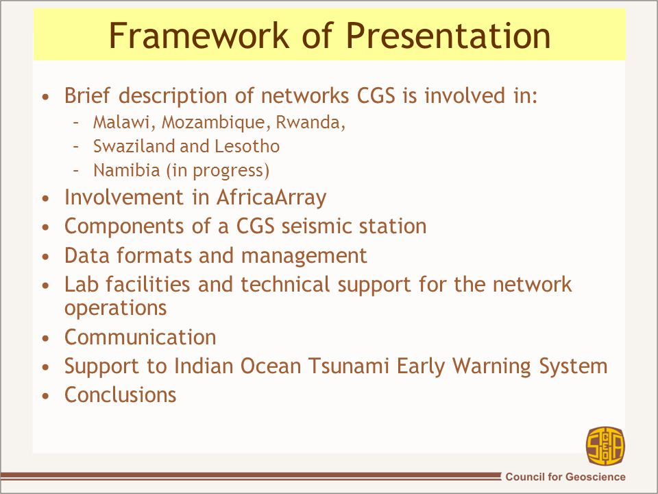 Framework of Presentation Brief description of networks CGS is involved in: –Malawi, Mozambique, Rwanda, –Swaziland and Lesotho –Namibia (in progress) Involvement in AfricaArray Components of a CGS seismic station Data formats and management Lab facilities and technical support for the network operations Communication Support to Indian Ocean Tsunami Early Warning System Conclusions