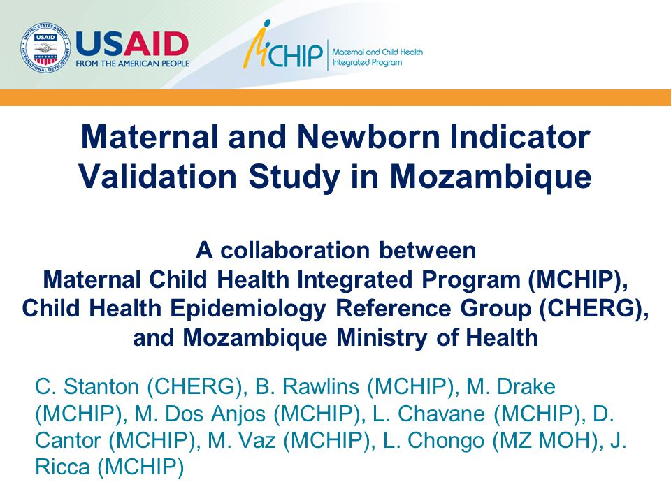 Maternal and Newborn Indicator Validation Study in Mozambique A collaboration between Maternal Child Health Integrated Program (MCHIP), Child Health E