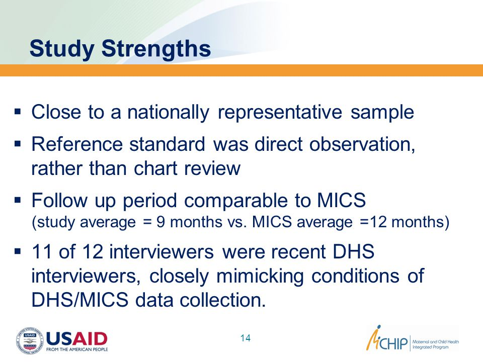 Study Strengths  Close to a nationally representative sample  Reference standard was direct observation, rather than chart review  Follow up period comparable to MICS (study average = 9 months vs.