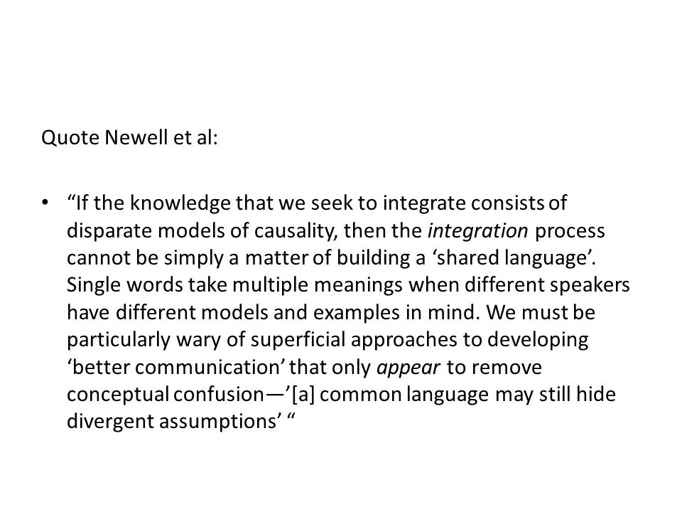 Quote Newell et al: If the knowledge that we seek to integrate consists of disparate models of causality, then the integration process cannot be simply a matter of building a 'shared language'.