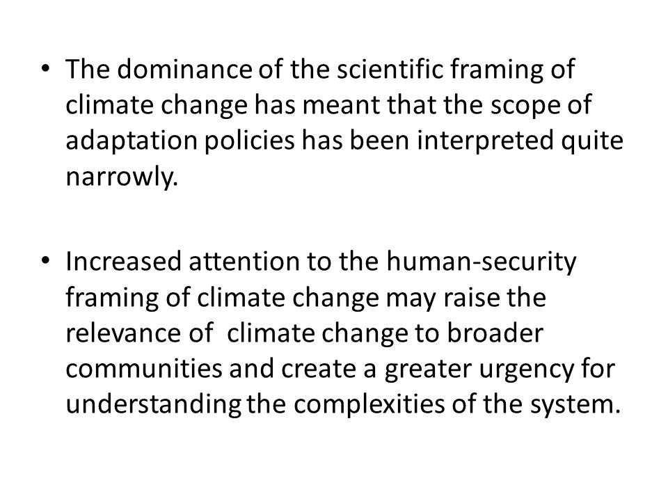 The dominance of the scientific framing of climate change has meant that the scope of adaptation policies has been interpreted quite narrowly.