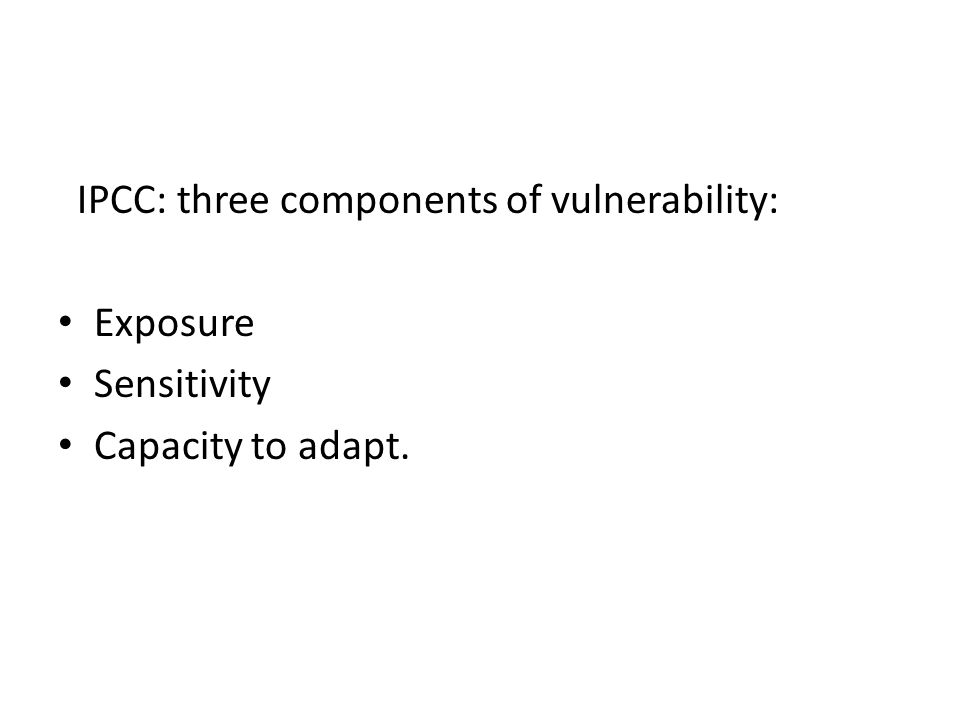 IPCC: three components of vulnerability: Exposure Sensitivity Capacity to adapt.