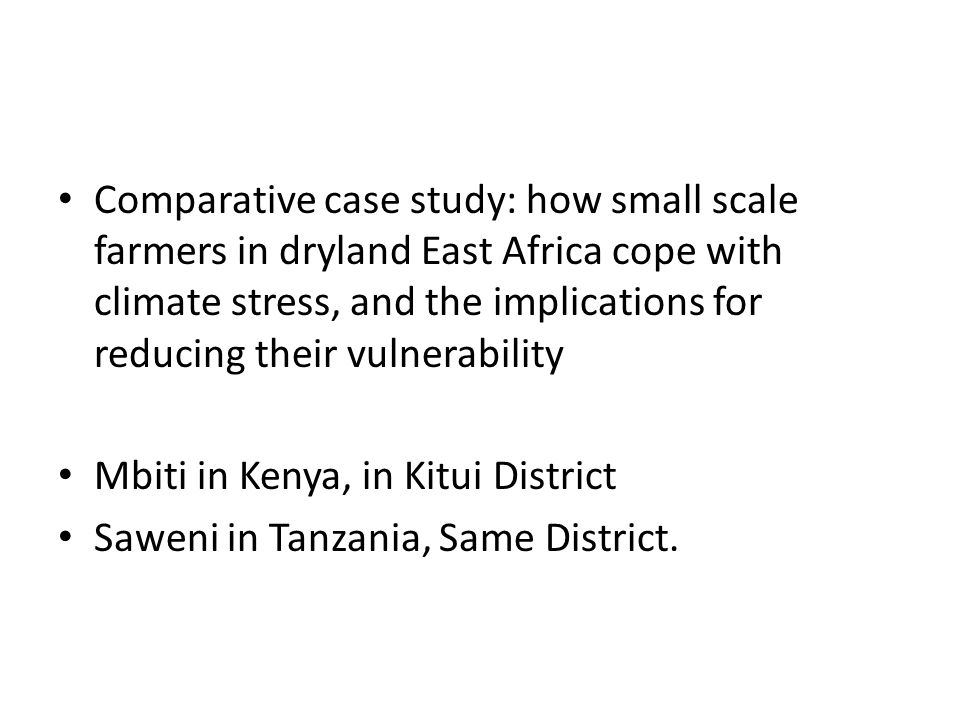 Comparative case study: how small scale farmers in dryland East Africa cope with climate stress, and the implications for reducing their vulnerability Mbiti in Kenya, in Kitui District Saweni in Tanzania, Same District.