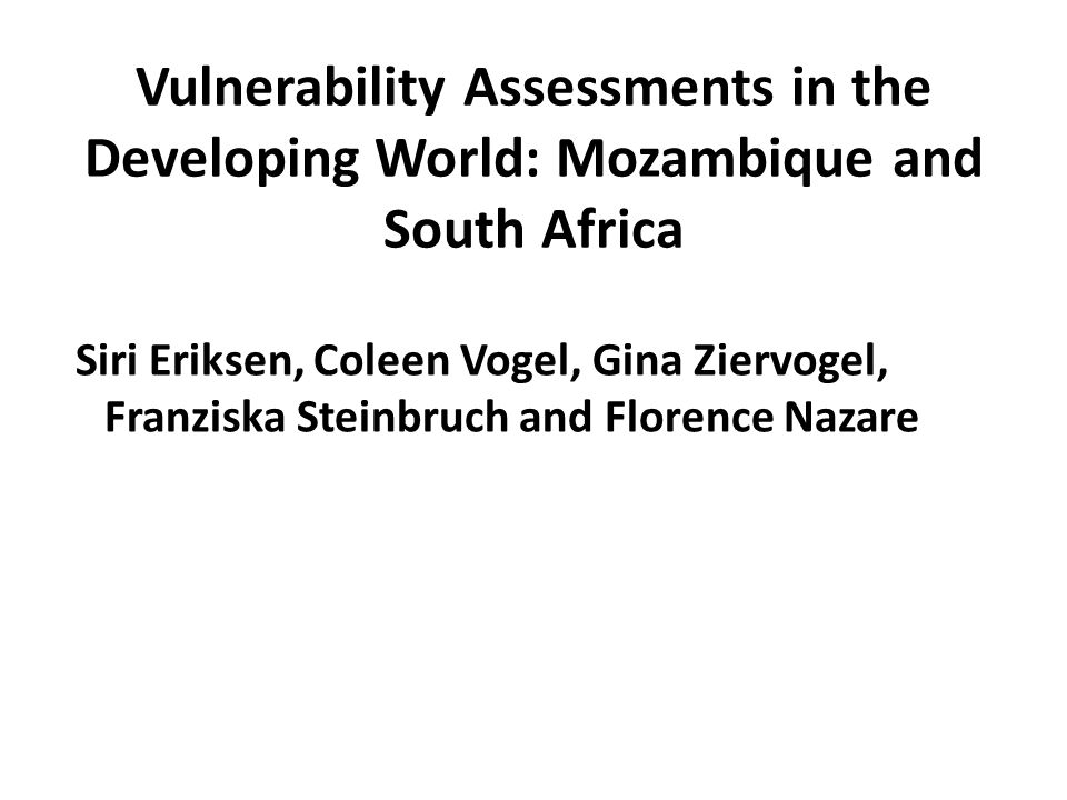 Vulnerability Assessments in the Developing World: Mozambique and South Africa Siri Eriksen, Coleen Vogel, Gina Ziervogel, Franziska Steinbruch and Florence Nazare