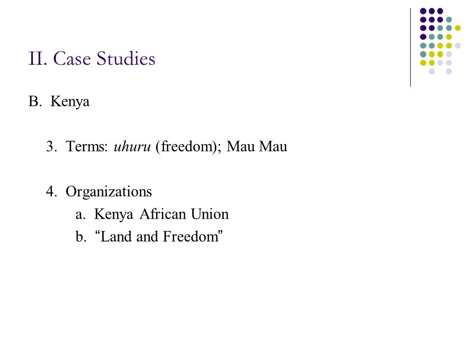 II. Case Studies B. Kenya 3. Terms: uhuru (freedom); Mau Mau 4.