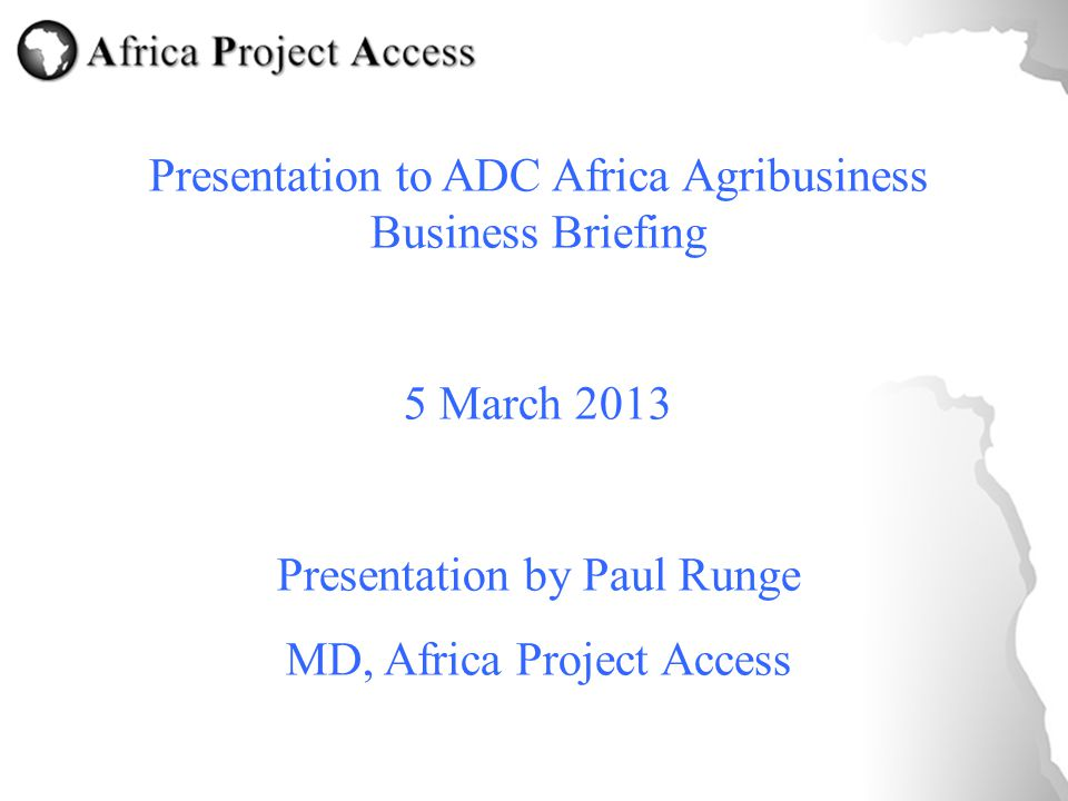 Presentation to ADC Africa Agribusiness Business Briefing 5 March 2013 Presentation by Paul Runge MD, Africa Project Access