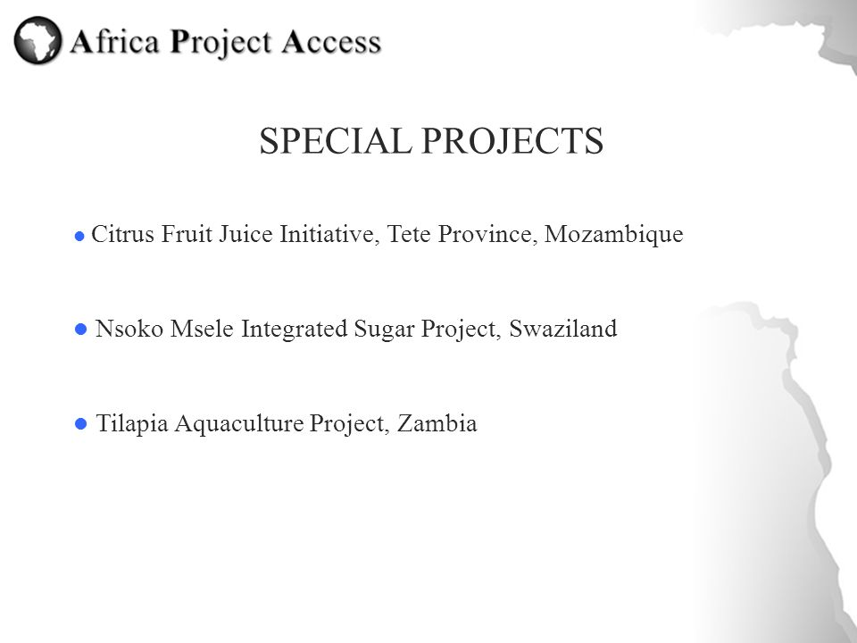 SPECIAL PROJECTS Citrus Fruit Juice Initiative, Tete Province, Mozambique Nsoko Msele Integrated Sugar Project, Swaziland Tilapia Aquaculture Project, Zambia