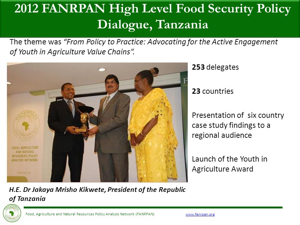 www.fanrpan.org Food, Agriculture and Natural Resources Policy Analysis Network (FANRPAN) 2012 FANRPAN High Level Food Security Policy Dialogue, Tanzania 253 delegates 23 countries Presentation of six country case study findings to a regional audience Launch of the Youth in Agriculture Award The theme was From Policy to Practice: Advocating for the Active Engagement of Youth in Agriculture Value Chains .