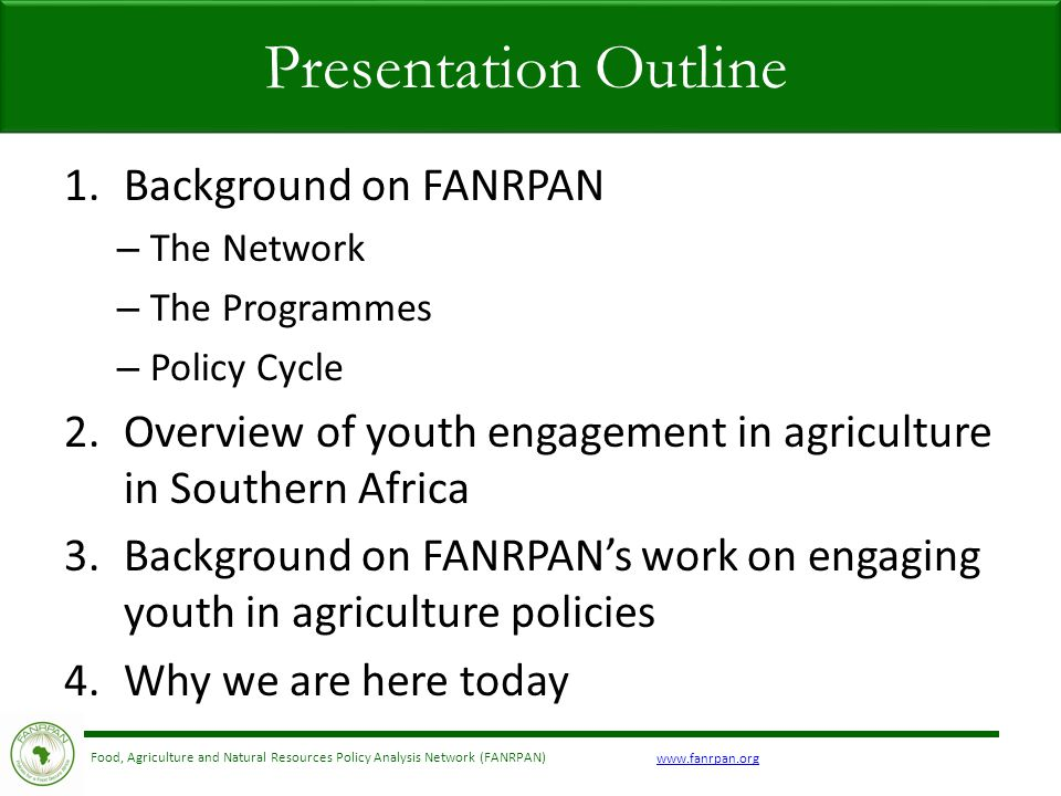 www.fanrpan.org Food, Agriculture and Natural Resources Policy Analysis Network (FANRPAN) 1.Background on FANRPAN – The Network – The Programmes – Policy Cycle 2.Overview of youth engagement in agriculture in Southern Africa 3.Background on FANRPAN's work on engaging youth in agriculture policies 4.Why we are here today Presentation Outline