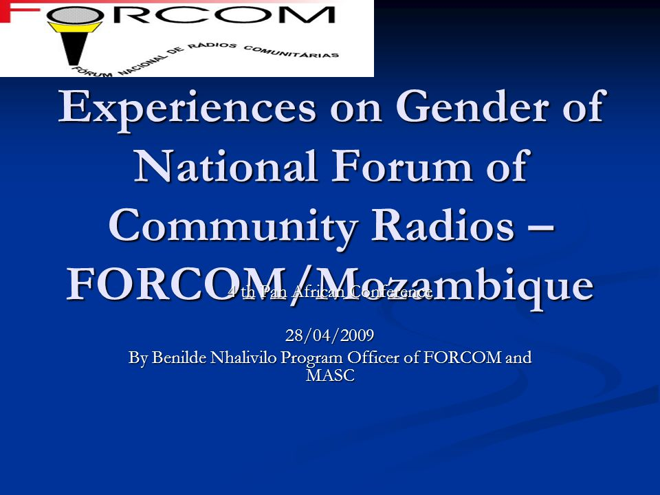 Experiences on Gender of National Forum of Community Radios – FORCOM/Mozambique 4 th Pan African Conference 28/04/2009 By Benilde Nhalivilo Program Of
