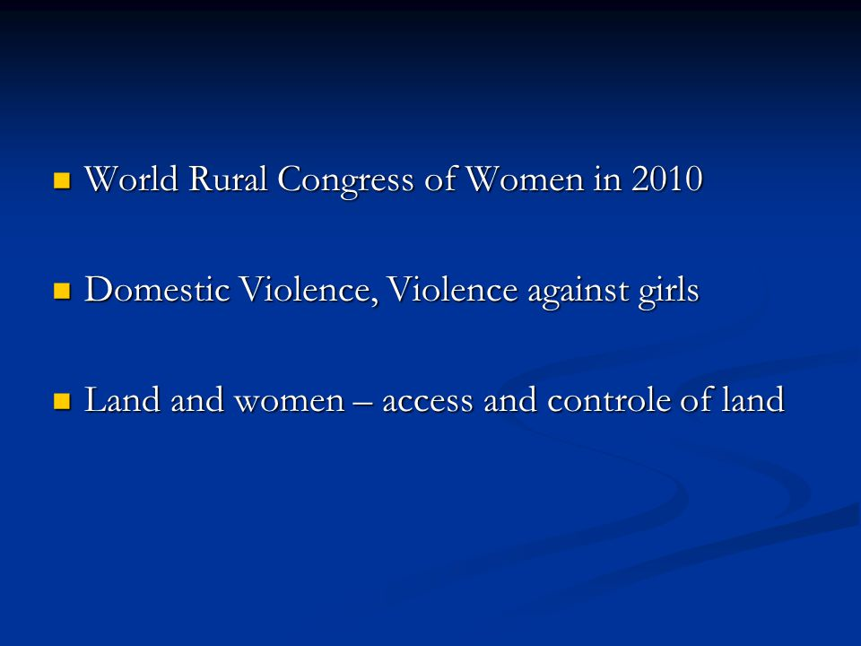 World Rural Congress of Women in 2010 World Rural Congress of Women in 2010 Domestic Violence, Violence against girls Domestic Violence, Violence against girls Land and women – access and controle of land Land and women – access and controle of land