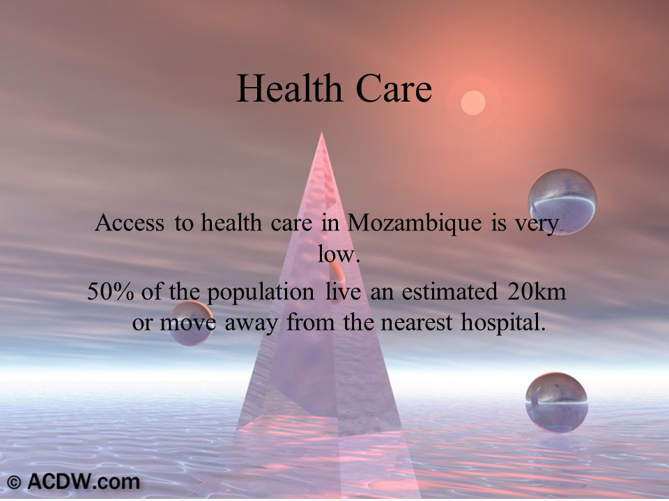 Health Care Access to health care in Mozambique is very low.