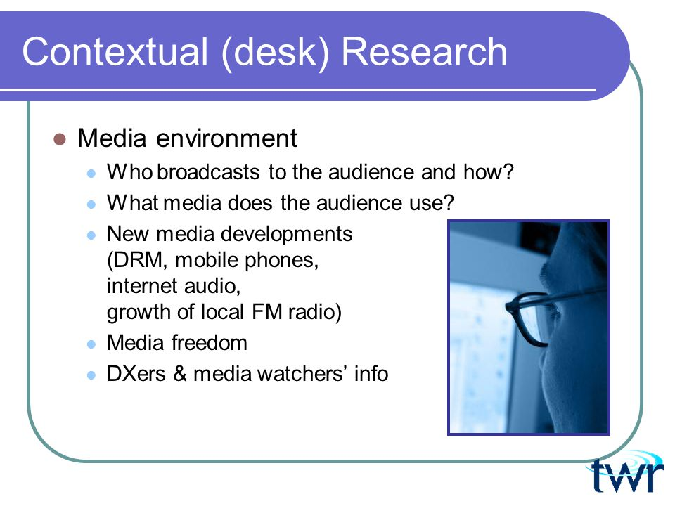 Contextual (desk) Research Media environment Who broadcasts to the audience and how.
