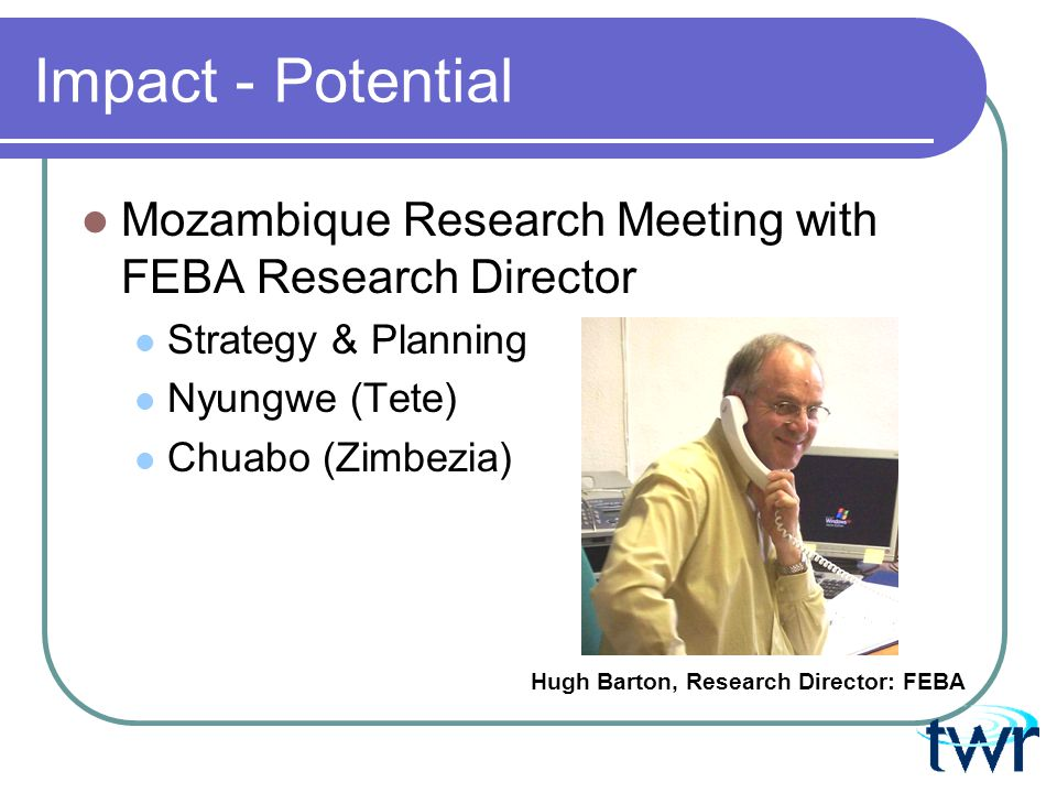 Impact - Potential Mozambique Research Meeting with FEBA Research Director Strategy & Planning Nyungwe (Tete) Chuabo (Zimbezia) Hugh Barton, Research Director: FEBA