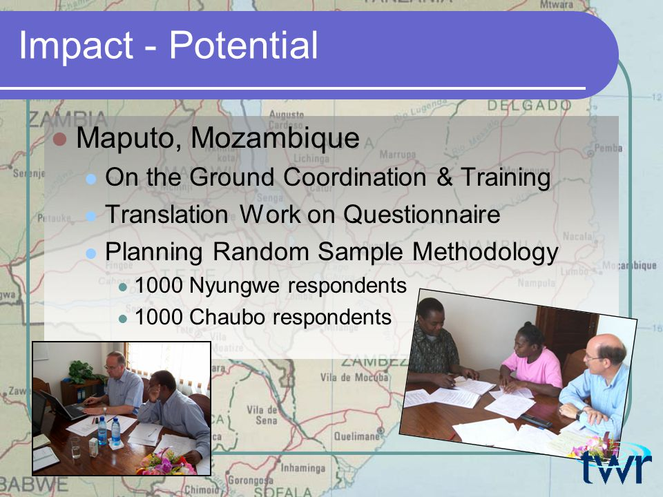 Impact - Potential Maputo, Mozambique On the Ground Coordination & Training Translation Work on Questionnaire Planning Random Sample Methodology 1000 Nyungwe respondents 1000 Chaubo respondents