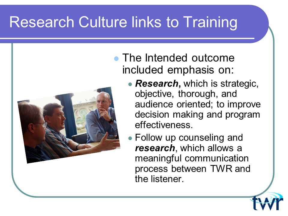 Research Culture links to Training The Intended outcome included emphasis on: Research, which is strategic, objective, thorough, and audience oriented; to improve decision making and program effectiveness.