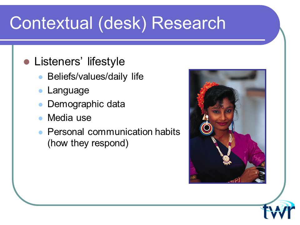 Contextual (desk) Research Current events and social developments Political scene – impact on listener and on local media operations Crisis situations (natural or man-made) Social issues and trends (HIV, drug use, literacy)