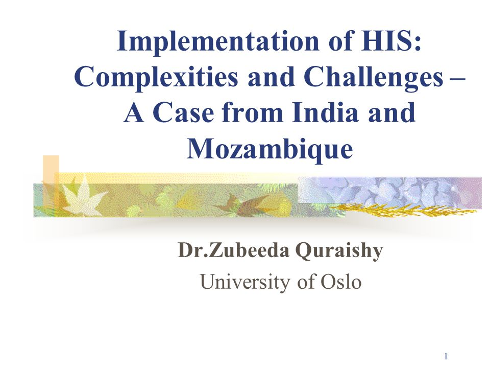 1 Implementation of HIS: Complexities and Challenges – A Case from India and Mozambique Dr.Zubeeda Quraishy University of Oslo