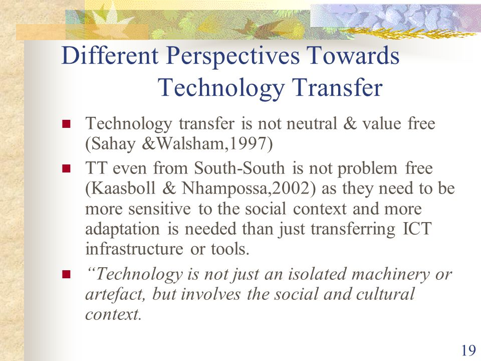 19 Different Perspectives Towards Technology Transfer Technology transfer is not neutral & value free (Sahay &Walsham,1997) TT even from South-South is not problem free (Kaasboll & Nhampossa,2002) as they need to be more sensitive to the social context and more adaptation is needed than just transferring ICT infrastructure or tools.
