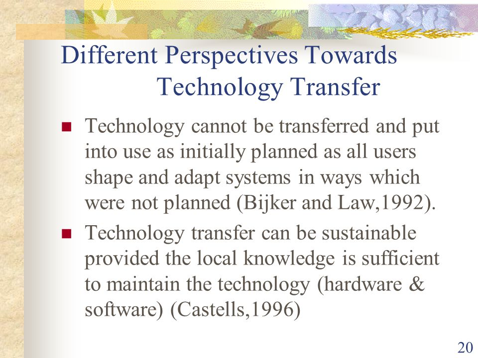 20 Different Perspectives Towards Technology Transfer Technology cannot be transferred and put into use as initially planned as all users shape and adapt systems in ways which were not planned (Bijker and Law,1992).